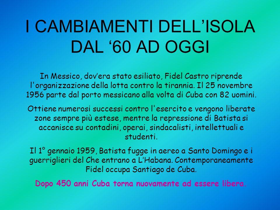 I CAMBIAMENTI DELL'ISOLA DAL '60 AD OGGI In Messico, dov'era stato esiliato, Fidel Castro riprende l'organizzazione della lotta contro la tirannia. Il