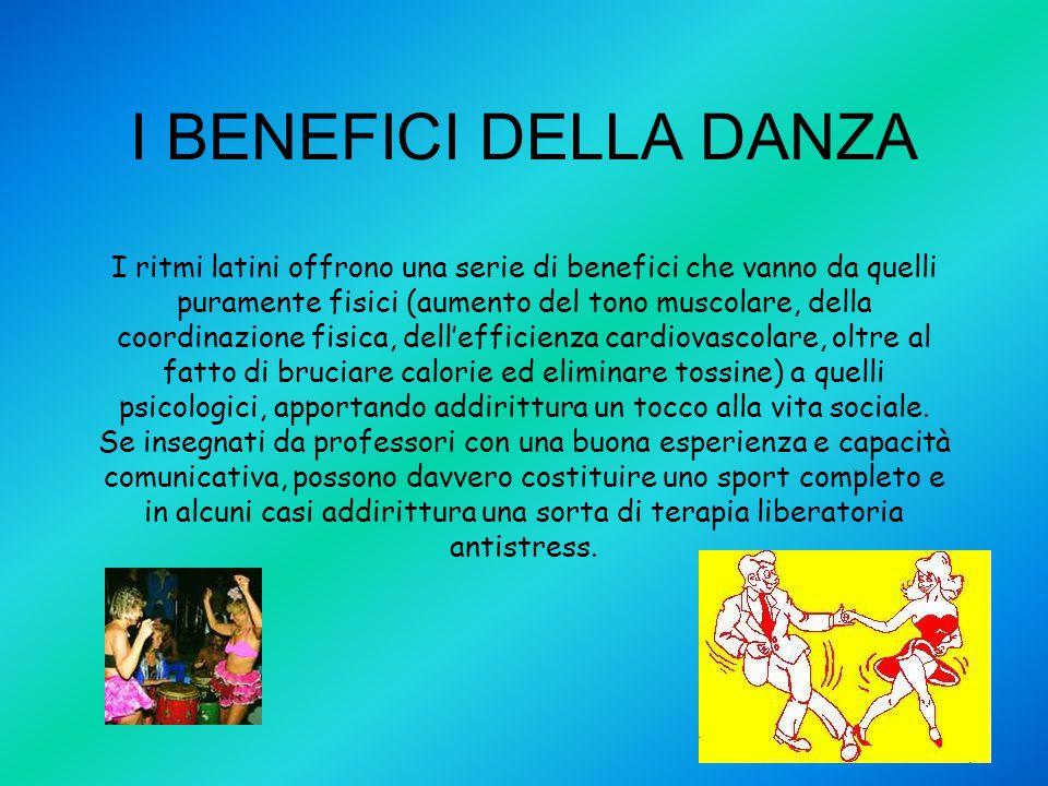 I BENEFICI DELLA DANZA I ritmi latini offrono una serie di benefici che vanno da quelli puramente fisici (aumento del tono muscolare, della coordinazi