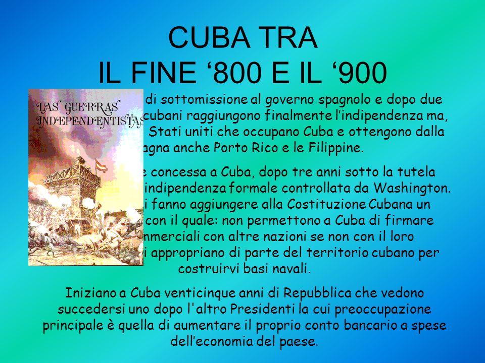 CUBA TRA IL FINE '800 E IL '900 Dopo tanti anni di sottomissione al governo spagnolo e dopo due lunghe guerre, i cubani raggiungono finalmente l'indip
