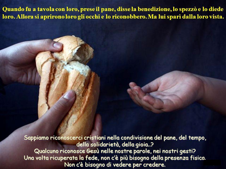 Quando fu a tavola con loro, prese il pane, disse la benedizione, lo spezzò e lo diede loro.