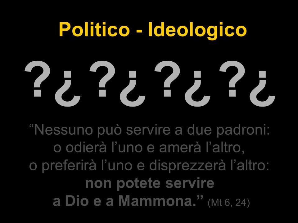Nessuno può servire a due padroni: o odierà l'uno e amerà l'altro, o preferirà l'uno e disprezzerà l'altro: non potete servire a Dio e a Mammona. (Mt 6, 24) Politico - Ideologico ¿ ¿ ¿ ¿ ¿ ¿ ¿ ¿