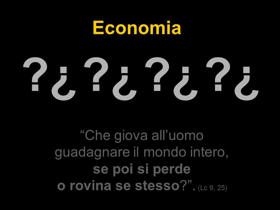 Economia ¿ ¿ ¿ ¿ ¿ ¿ ¿ ¿ Che giova all'uomo guadagnare il mondo intero, se poi si perde o rovina se stesso .