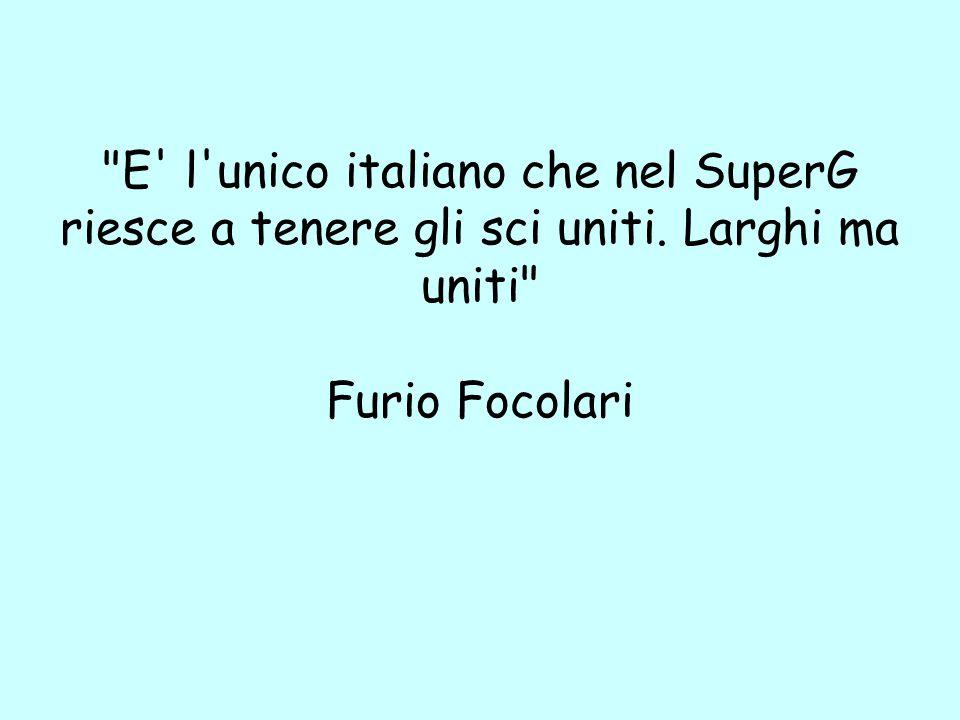 E l unico italiano che nel SuperG riesce a tenere gli sci uniti. Larghi ma uniti Furio Focolari