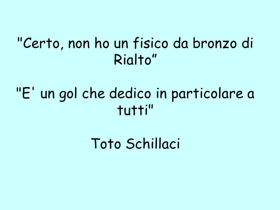 Certo, non ho un fisico da bronzo di Rialto E un gol che dedico in particolare a tutti Toto Schillaci