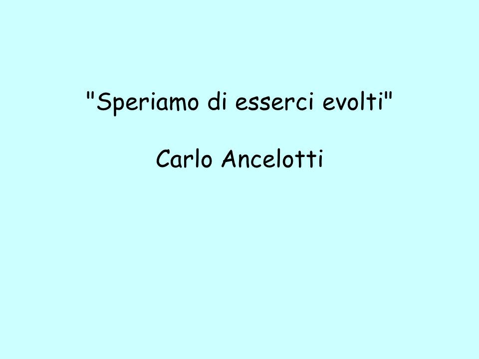 Speriamo di esserci evolti Carlo Ancelotti