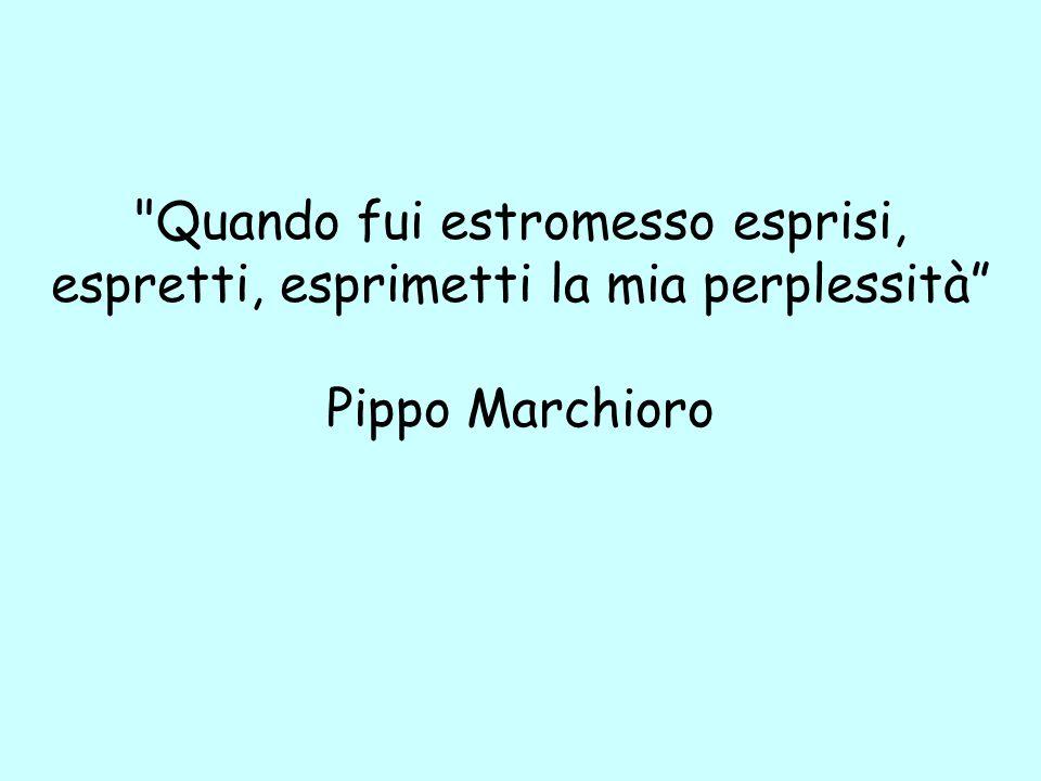 Quando fui estromesso esprisi, espretti, esprimetti la mia perplessità Pippo Marchioro