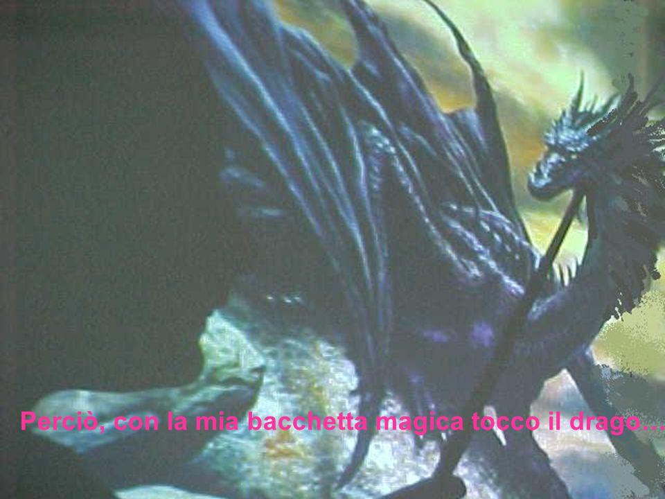 Perciò, con la mia bacchetta magica tocco il drago…