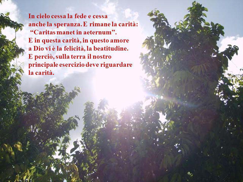 In cielo cessa la fede e cessa anche la speranza.E rimane la carità: Caritas manet in aeternum .