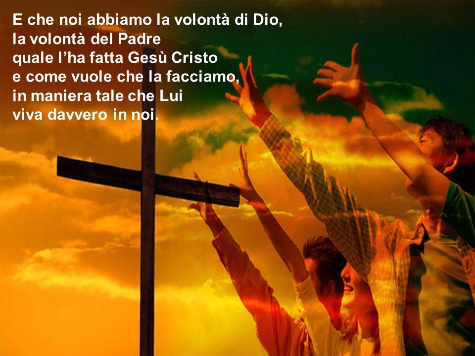 E che noi abbiamo la volontà di Dio, la volontà del Padre quale l'ha fatta Gesù Cristo e come vuole che la facciamo, in maniera tale che Lui viva davvero in noi.
