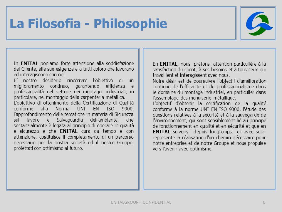 6 La Filosofia - Philosophie ENITALGROUP - CONFIDENTIAL In ENITAL poniamo forte attenzione alla soddisfazione del Cliente, alle sue esigenze e a tutti coloro che lavorano ed interagiscono con noi.