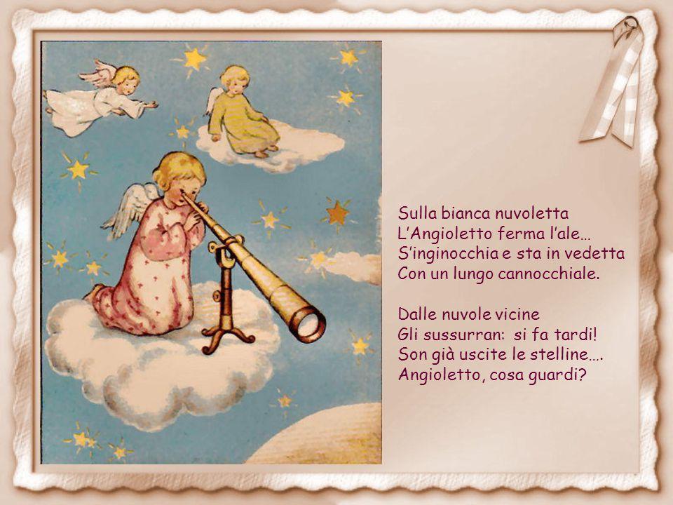 Sulla bianca nuvoletta L'Angioletto ferma l'ale… S'inginocchia e sta in vedetta Con un lungo cannocchiale.