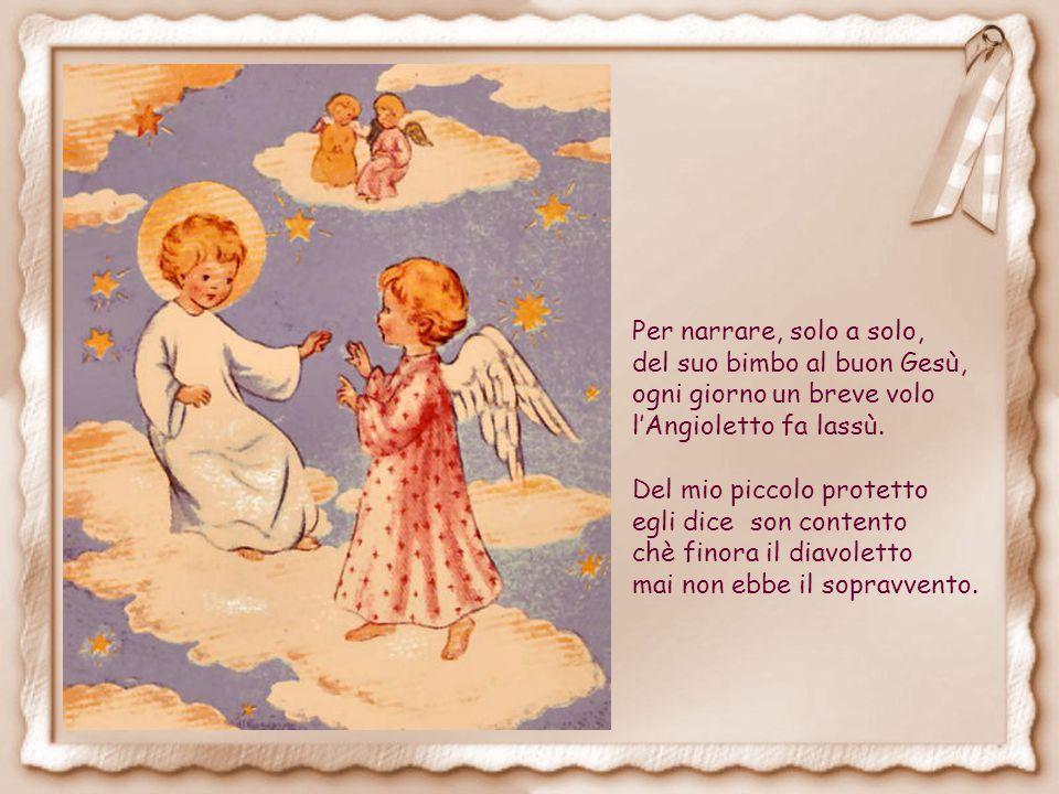 Per narrare, solo a solo, del suo bimbo al buon Gesù, ogni giorno un breve volo l'Angioletto fa lassù.