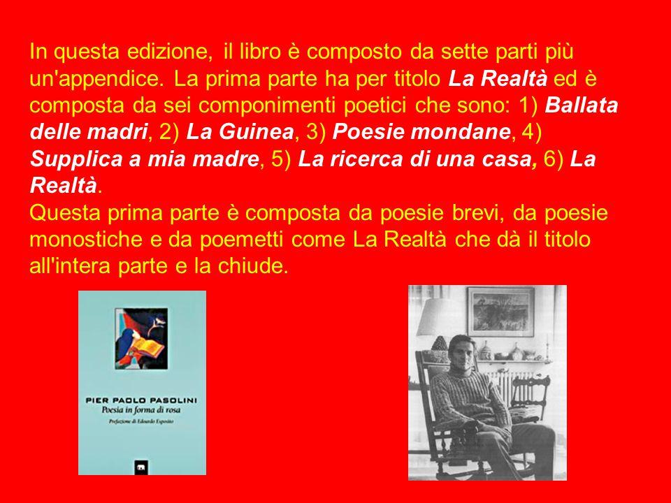Introduzione al poemetto La Realtà in Poesia in forma di Rosa di P.P.Pasolini Epigrafe > di Pier Paolo Pasolini Il poemetto La Realtà fu scritto da Pasolini nel 1962 e fa parte della raccolta Poesia in forma di Rosa (1961-1964).