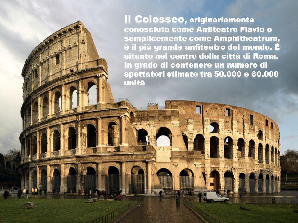 Il Colosseo, originariamente conosciuto come Anfiteatro Flavio o semplicemente come Amphitheatrum, è il più grande anfiteatro del mondo. È situato nel