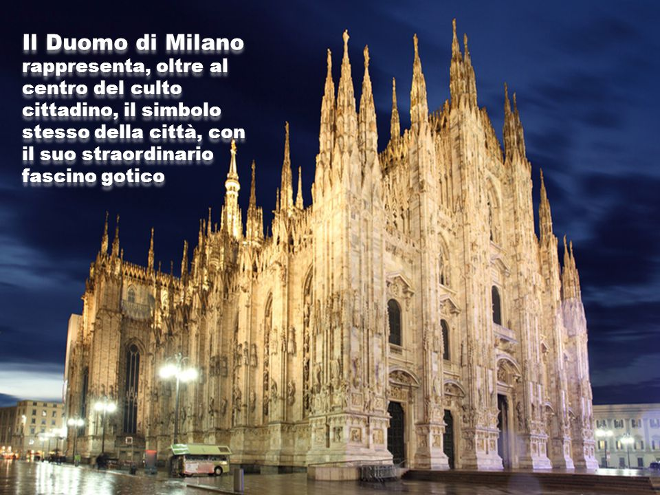 Il Duomo di Milano rappresenta, oltre al centro del culto cittadino, il simbolo stesso della città, con il suo straordinario fascino gotico