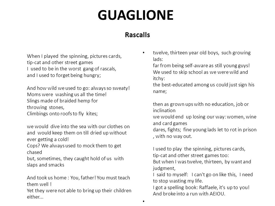 GUAGLIONE Rascalls When I played the spinning, pictures cards, tip-cat and other street games I used to be in the worst gang of rascals, and I used to forget being hungry; And how wild we used to go: always so sweaty.