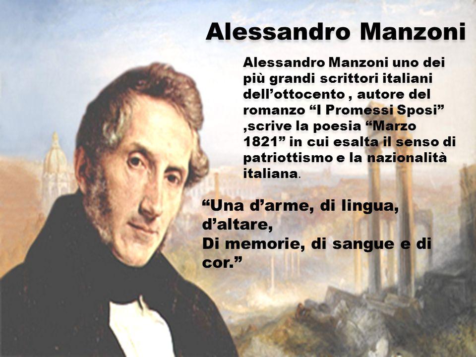 Alessandro Manzoni Alessandro Manzoni uno dei più grandi scrittori italiani dell'ottocento, autore del romanzo I Promessi Sposi ,scrive la poesia Marzo 1821 in cui esalta il senso di patriottismo e la nazionalità italiana.