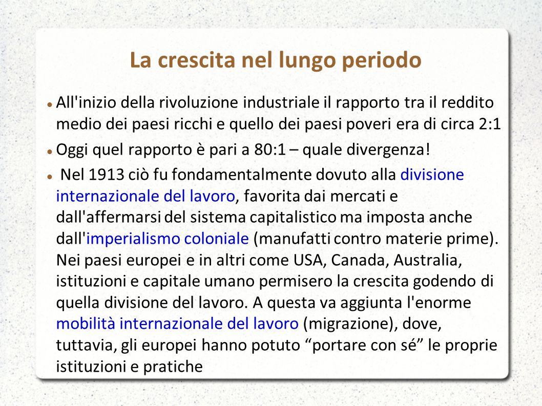 La crescita nel lungo periodo All inizio della rivoluzione industriale il rapporto tra il reddito medio dei paesi ricchi e quello dei paesi poveri era di circa 2:1 Oggi quel rapporto è pari a 80:1 – quale divergenza.