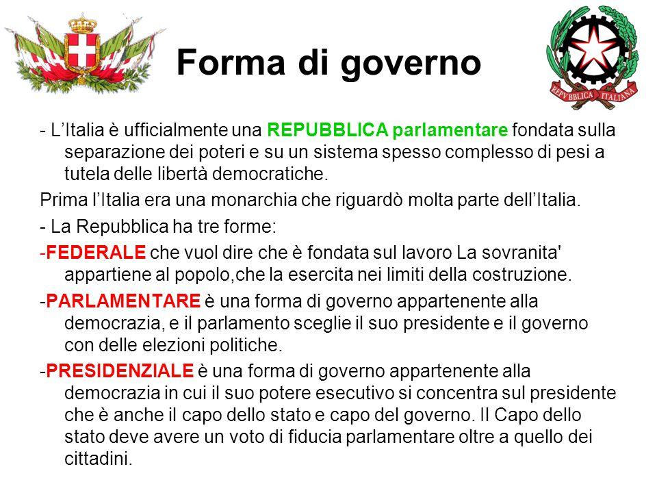 Forma di governo - L'Italia è ufficialmente una REPUBBLICA parlamentare fondata sulla separazione dei poteri e su un sistema spesso complesso di pesi a tutela delle libertà democratiche.