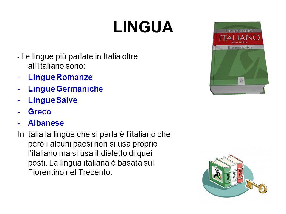 LINGUA - Le lingue più parlate in Italia oltre all'Italiano sono: -L-Lingue Romanze -L-Lingue Germaniche -L-Lingue Salve -G-Greco -A-Albanese In Italia la lingue che si parla è l'italiano che però i alcuni paesi non si usa proprio l'italiano ma si usa il dialetto di quei posti.