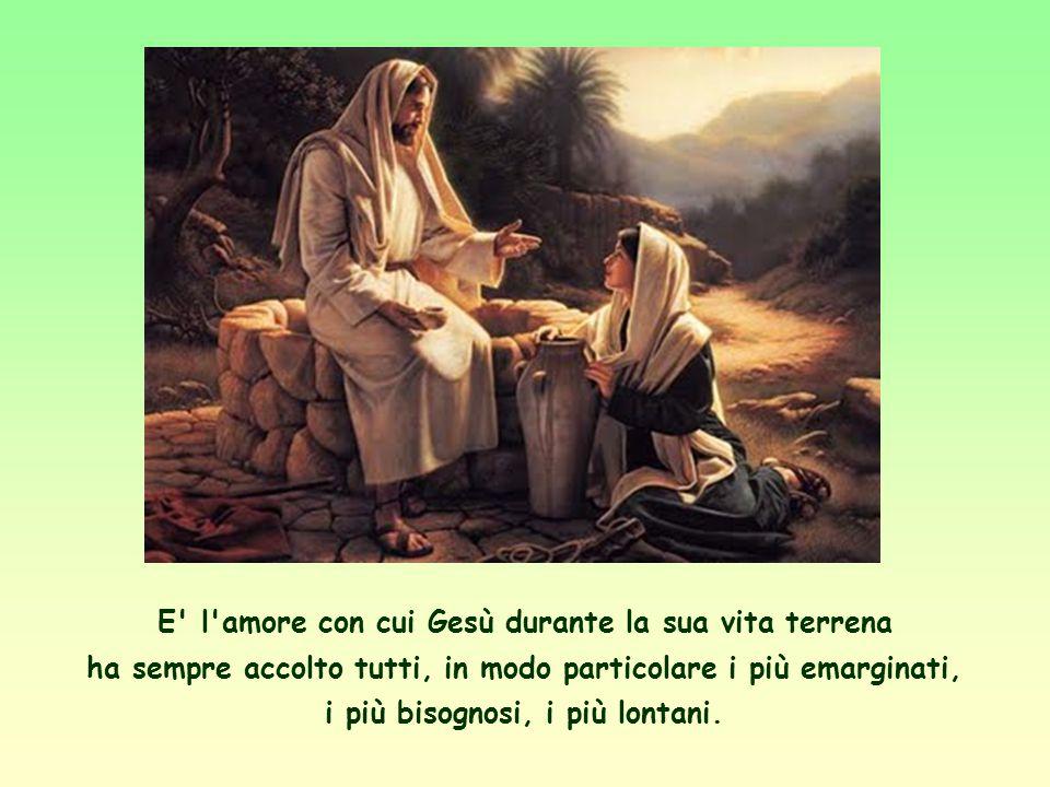 E l amore con cui Gesù durante la sua vita terrena ha sempre accolto tutti, in modo particolare i più emarginati, i più bisognosi, i più lontani.