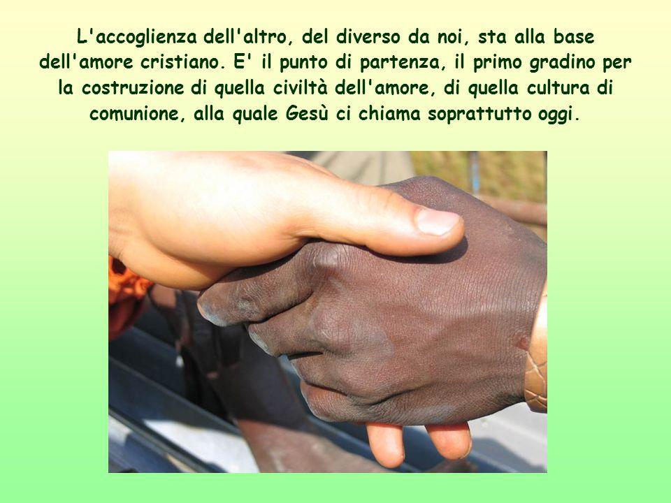 L accoglienza dell altro, del diverso da noi, sta alla base dell amore cristiano.