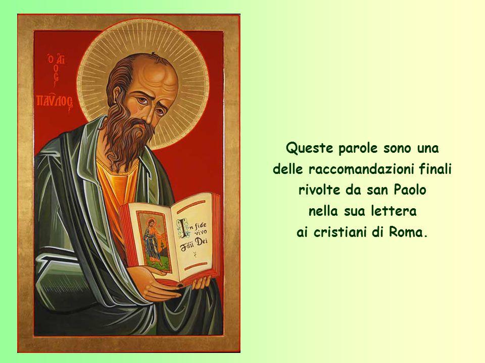 Queste parole sono una delle raccomandazioni finali rivolte da san Paolo nella sua lettera ai cristiani di Roma.