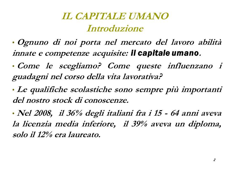 2 IL CAPITALE UMANO Introduzione Ognuno di noi porta nel mercato del lavoro abilità innate e competenze acquisite: il capitale umano. Come le scegliam