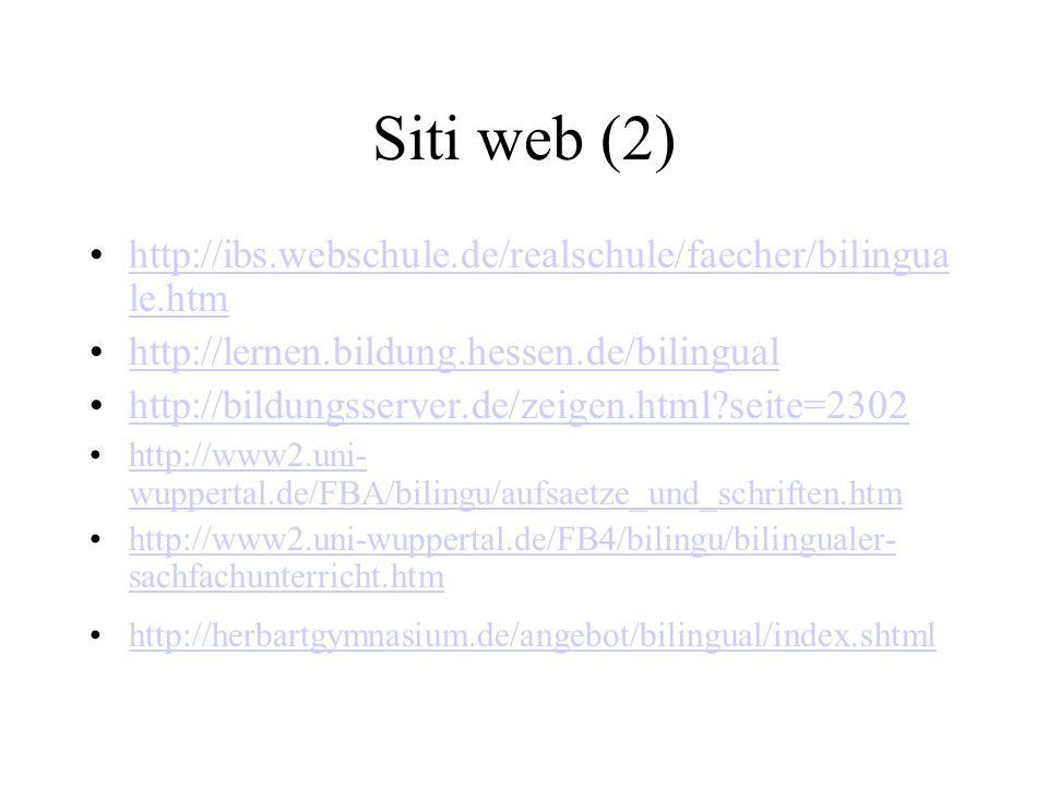 Siti web (2) http://ibs.webschule.de/realschule/faecher/bilingua le.htmhttp://ibs.webschule.de/realschule/faecher/bilingua le.htm http://lernen.bildung.hessen.de/bilingual http://bildungsserver.de/zeigen.html seite=2302 http://www2.uni- wuppertal.de/FBA/bilingu/aufsaetze_und_schriften.htmhttp://www2.uni- wuppertal.de/FBA/bilingu/aufsaetze_und_schriften.htm http://www2.uni-wuppertal.de/FB4/bilingu/bilingualer- sachfachunterricht.htmhttp://www2.uni-wuppertal.de/FB4/bilingu/bilingualer- sachfachunterricht.htm http://herbartgymnasium.de/angebot/bilingual/index.shtml