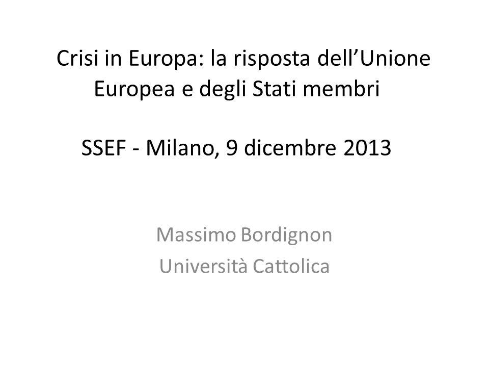 Crisi in Europa: la risposta dell'Unione Europea e degli Stati membri SSEF - Milano, 9 dicembre 2013 Massimo Bordignon Università Cattolica