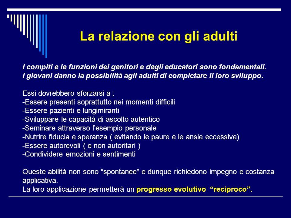 La relazione con gli adulti I compiti e le funzioni dei genitori e degli educatori sono fondamentali. I giovani danno la possibilità agli adulti di co