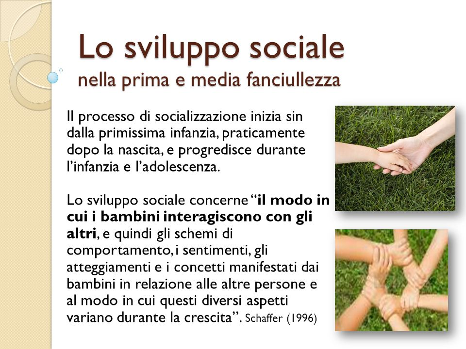 Lo sviluppo sociale nella prima e media fanciullezza Il processo di socializzazione inizia sin dalla primissima infanzia, praticamente dopo la nascita