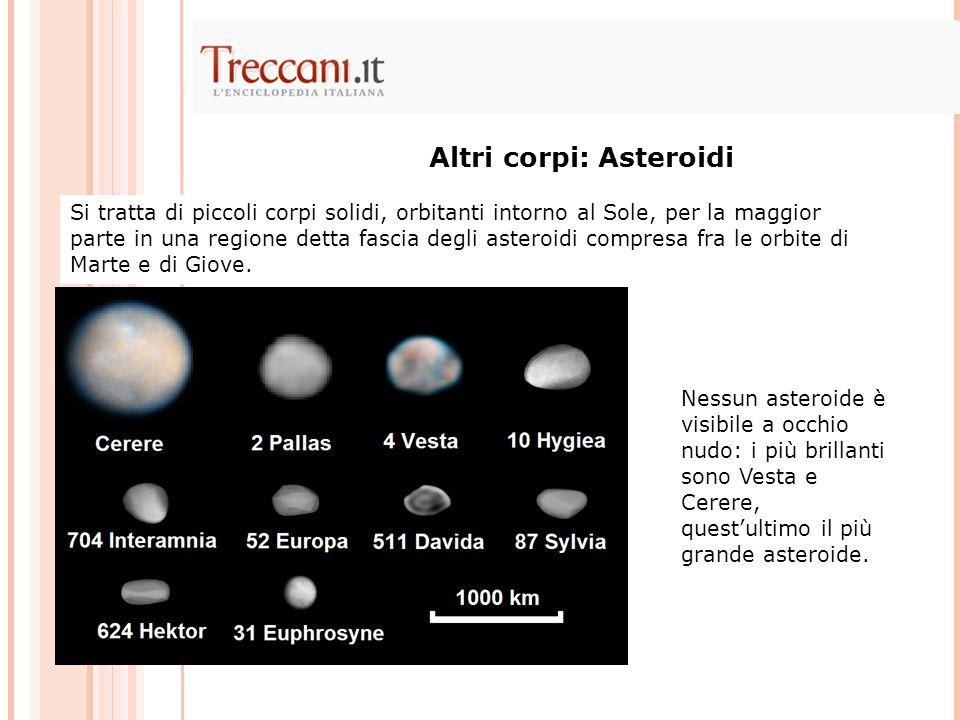 Altri corpi: Asteroidi Si tratta di piccoli corpi solidi, orbitanti intorno al Sole, per la maggior parte in una regione detta fascia degli asteroidi compresa fra le orbite di Marte e di Giove.