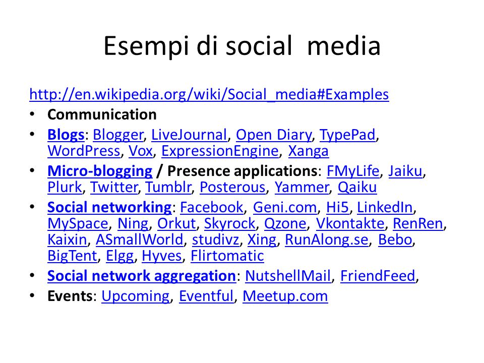 Esempi di social media Collaboration Wikis: Wikipedia, PBworks, Wetpaint WikisWikipediaPBworksWetpaint Social bookmarking (or social tagging) [7] : Delicious, StumbleUpon, Google Reader, CiteULike Social bookmarking [7]DeliciousStumbleUponGoogle ReaderCiteULike Social news: Digg, Mixx, Reddit, NowPublic Social newsDiggMixxRedditNowPublic Multimedia Photography and art sharing: deviantArt, Flickr, Photobucket, Picasa, SmugMug, ZooomrdeviantArtFlickrPhotobucketPicasaSmugMugZooomr Video sharing: YouTube, Viddler, Vimeo, sevenload, ZideoYouTubeViddlerVimeosevenloadZideo Livecasting: Ustream.tv, Justin.tv, Stickam, Skype, OpenCUUstream.tvJustin.tvStickamSkypeOpenCU Music and audio sharing: MySpace Music, The Hype Machine, Last.fm, ccMixter, ShareTheMusicMySpace MusicThe Hype MachineLast.fmccMixterShareTheMusic Presentation sharing: slideshare, scribdslidesharescribd Reviews and opinions Product reviews: epinions.com, MouthShut.comepinions.comMouthShut.com Business reviews: Customer Lobby, yelp.comCustomer Lobbyyelp.com Community Q&A: Yahoo.