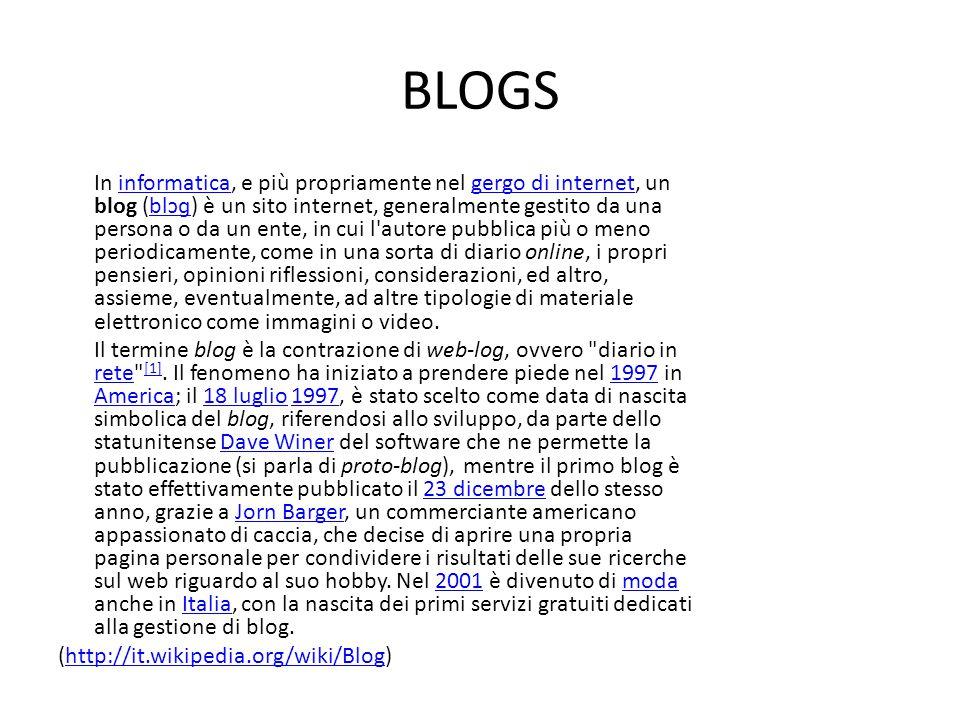 BLOGS In informatica, e più propriamente nel gergo di internet, un blog (blɔɡ) è un sito internet, generalmente gestito da una persona o da un ente, in cui l autore pubblica più o meno periodicamente, come in una sorta di diario online, i propri pensieri, opinioni riflessioni, considerazioni, ed altro, assieme, eventualmente, ad altre tipologie di materiale elettronico come immagini o video.informaticagergo di internetblɔɡ Il termine blog è la contrazione di web-log, ovvero diario in rete [1].