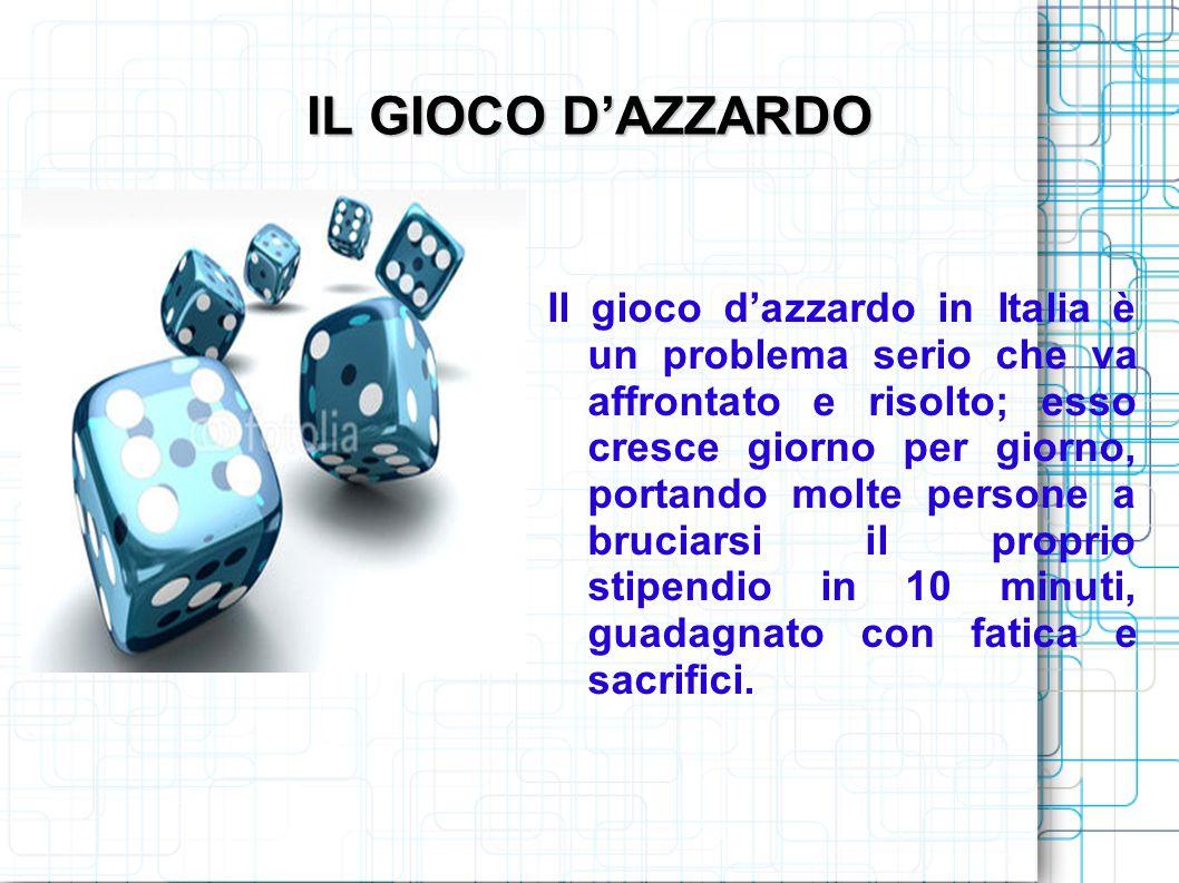 IL GIOCO D'AZZARDO Il gioco d'azzardo in Italia è un problema serio che va affrontato e risolto; esso cresce giorno per giorno, portando molte persone