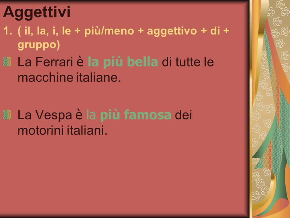Aggettivi 1.( il, la, i, le + più/meno + aggettivo + di + gruppo) La Ferrari è la più bella di tutte le macchine italiane.