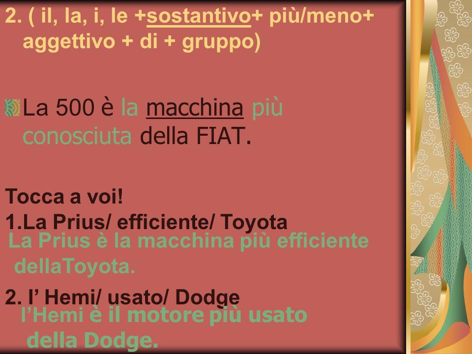 2. ( il, la, i, le +sostantivo+ più/meno+ aggettivo + di + gruppo) La 500 è la macchina più conosciuta della FIAT. Tocca a voi! 1.La Prius/ efficiente