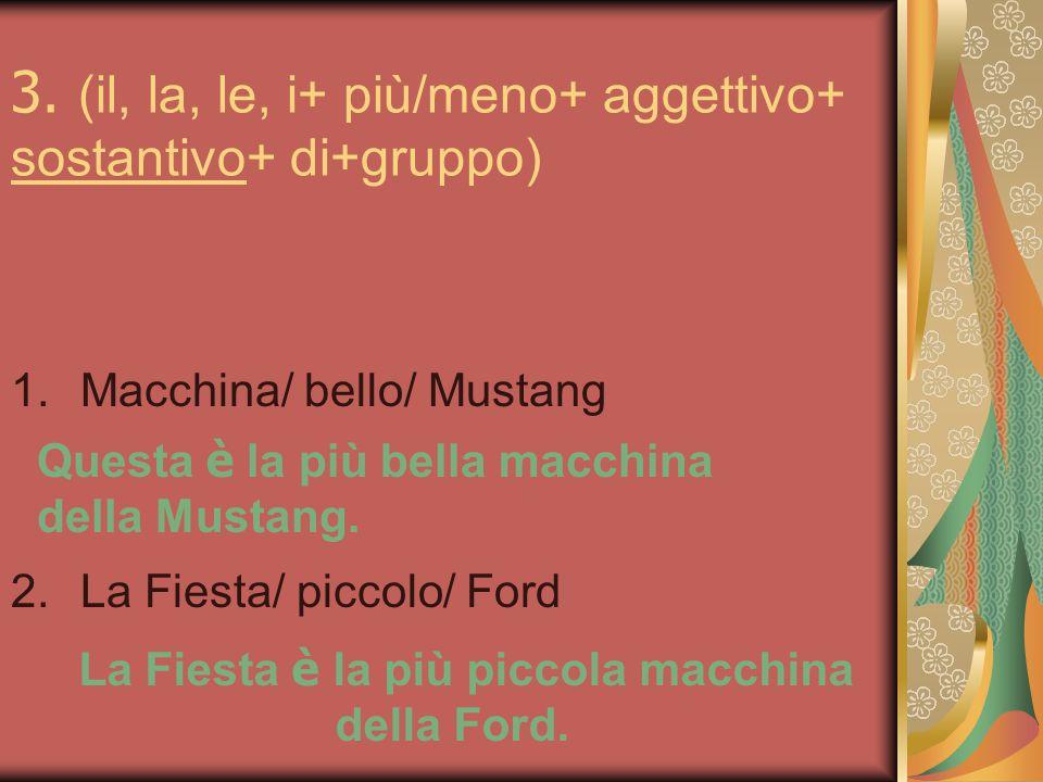 3. (il, la, le, i+ più/meno+ aggettivo+ sostantivo+ di+gruppo) 1.Macchina/ bello/ Mustang 2.La Fiesta/ piccolo/ Ford Questa è la più bella macchina de
