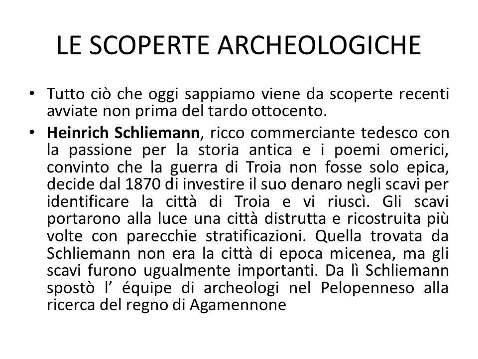 LE SCOPERTE ARCHEOLOGICHE Tutto ciò che oggi sappiamo viene da scoperte recenti avviate non prima del tardo ottocento. Heinrich Schliemann, ricco comm