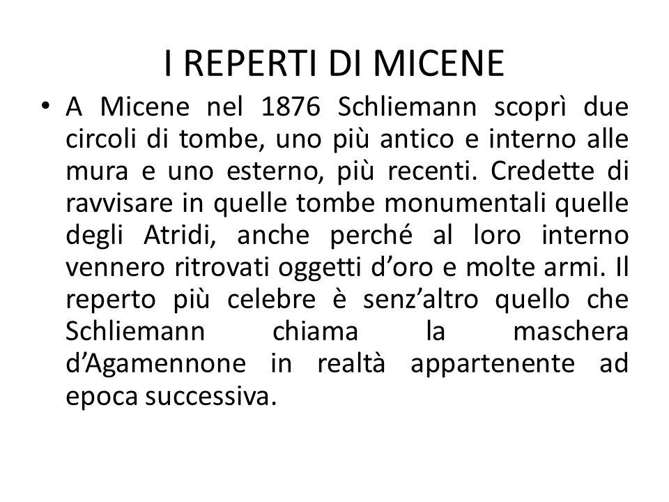 I REPERTI DI MICENE A Micene nel 1876 Schliemann scoprì due circoli di tombe, uno più antico e interno alle mura e uno esterno, più recenti. Credette