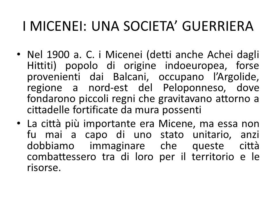 I MICENEI: UNA SOCIETA' GUERRIERA Nel 1900 a. C. i Micenei (detti anche Achei dagli Hittiti) popolo di origine indoeuropea, forse provenienti dai Balc