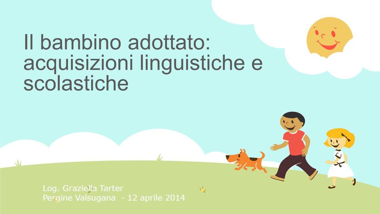 Il bambino adottato: acquisizioni linguistiche e scolastiche Log. Graziella Tarter Pergine Valsugana - 12 aprile 2014