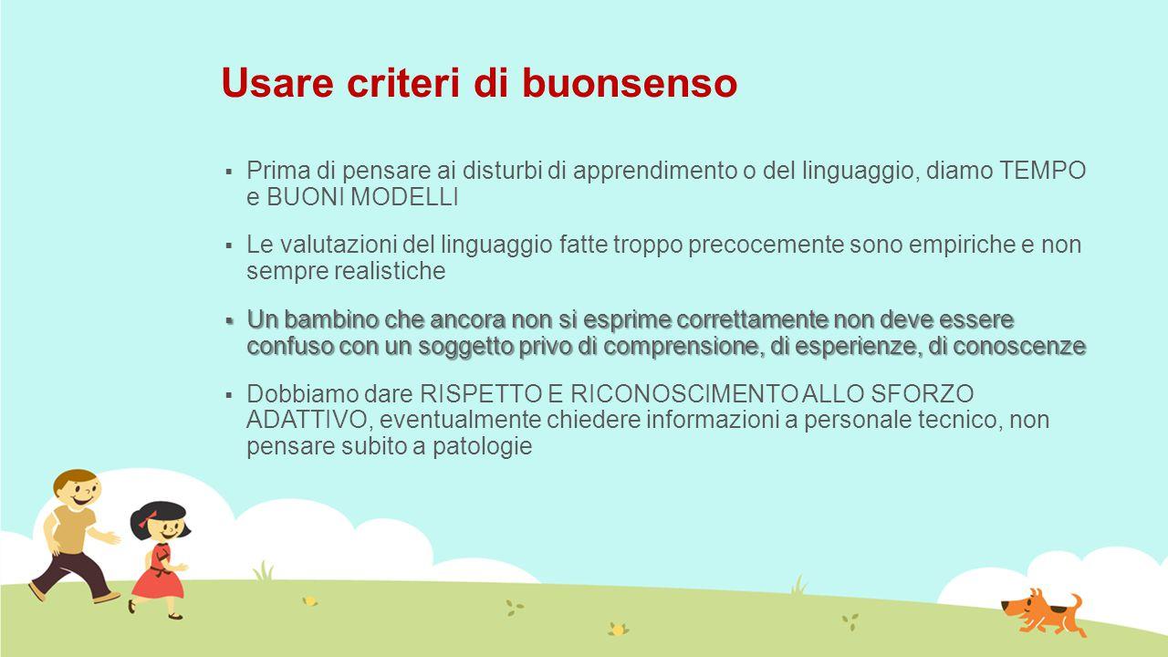 Usare criteri di buonsenso  Prima di pensare ai disturbi di apprendimento o del linguaggio, diamo TEMPO e BUONI MODELLI  Le valutazioni del linguagg