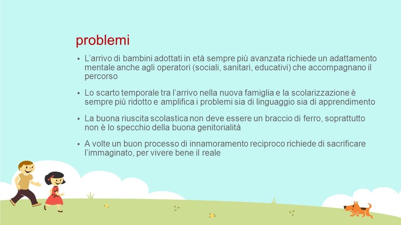 problemi  L'arrivo di bambini adottati in età sempre più avanzata richiede un adattamento mentale anche agli operatori (sociali, sanitari, educativi)