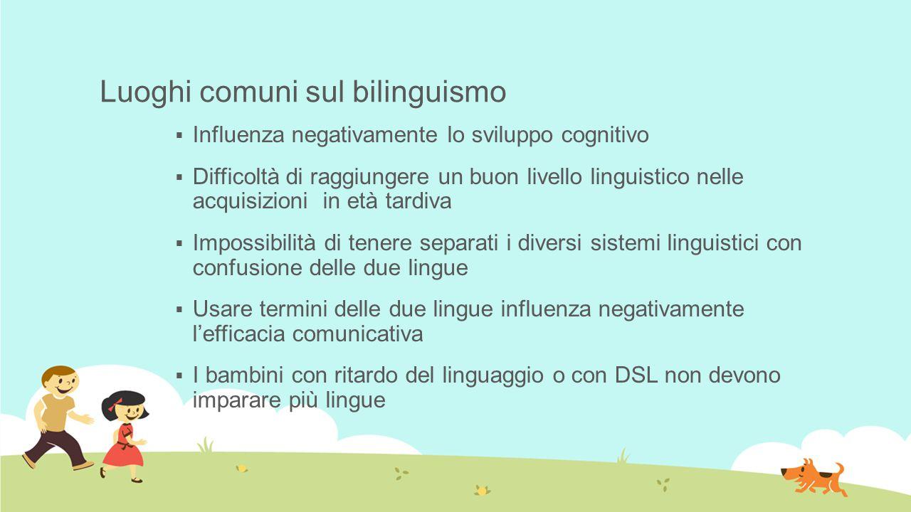 Luoghi comuni sul bilinguismo  Influenza negativamente lo sviluppo cognitivo  Difficoltà di raggiungere un buon livello linguistico nelle acquisizio