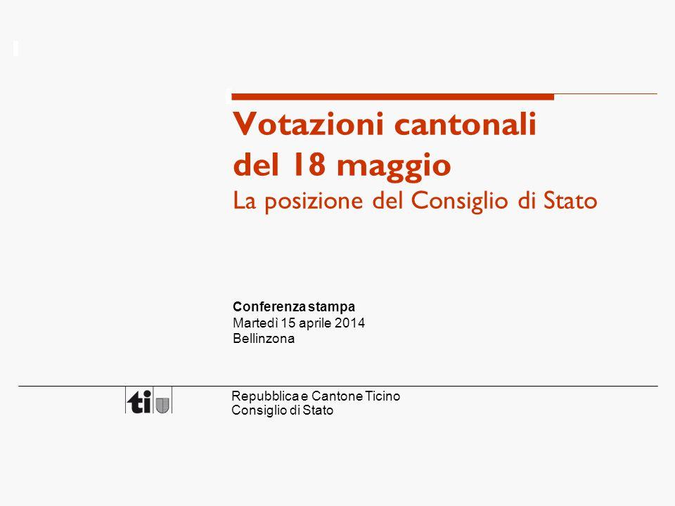 Repubblica e Cantone Ticino Consiglio di Stato Votazioni cantonali del 18 maggio La posizione del Consiglio di Stato Conferenza stampa Martedì 15 aprile 2014 Bellinzona