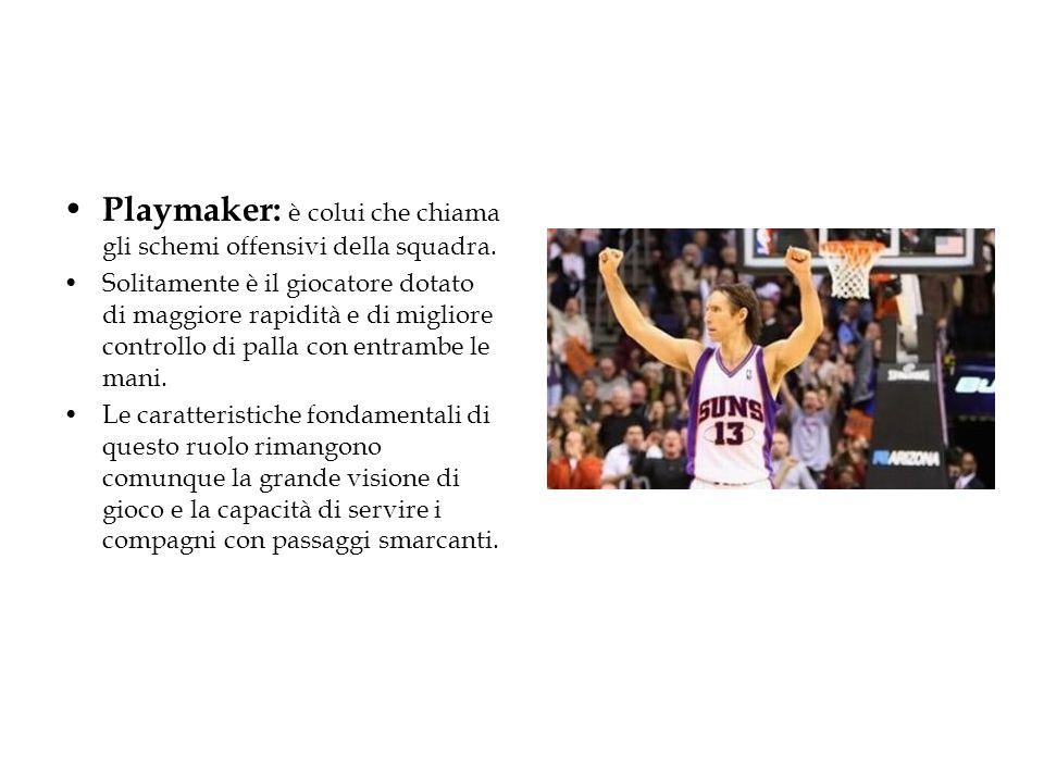 Playmaker: è colui che chiama gli schemi offensivi della squadra. Solitamente è il giocatore dotato di maggiore rapidità e di migliore controllo di pa