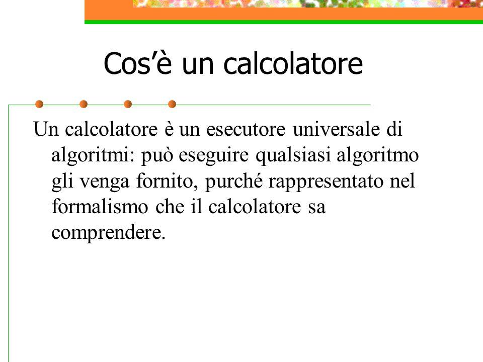 Cos'è un calcolatore Un calcolatore è un esecutore universale di algoritmi: può eseguire qualsiasi algoritmo gli venga fornito, purché rappresentato nel formalismo che il calcolatore sa comprendere.