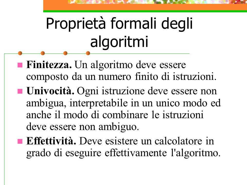 Proprietà formali degli algoritmi Finitezza. Un algoritmo deve essere composto da un numero finito di istruzioni. Univocità. Ogni istruzione deve esse